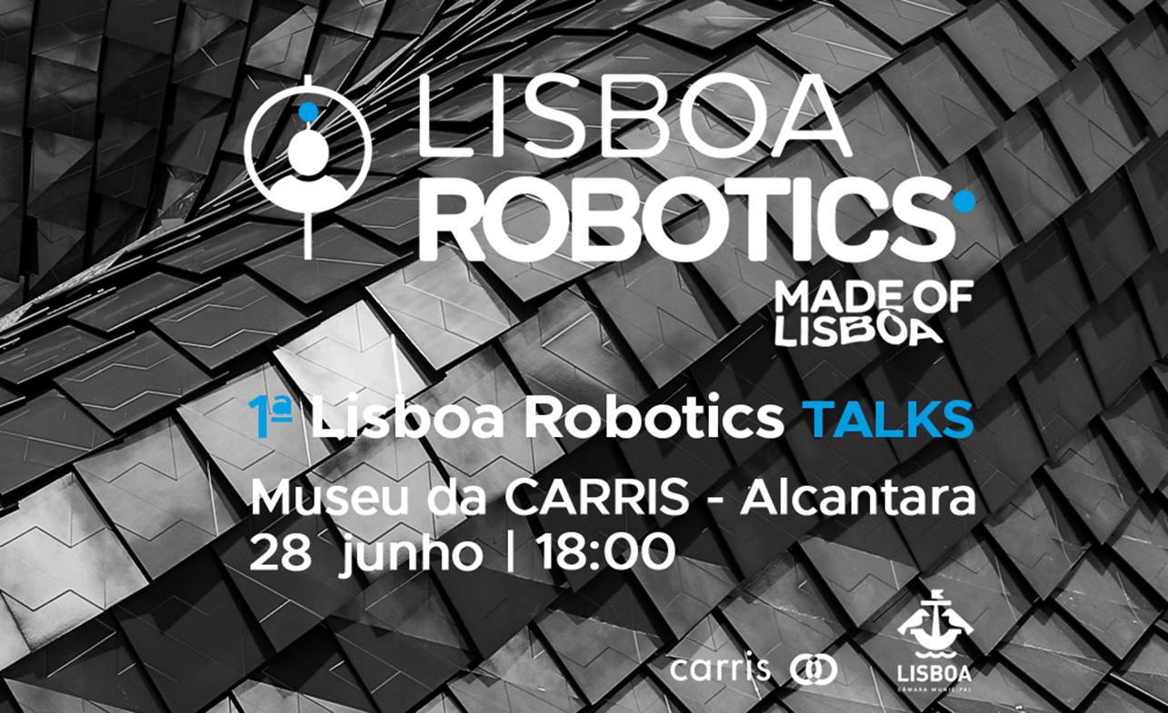 A Câmara Municipal de Lisboa e o Lisboa Robotics organizam a 1ª Lisboa Robotics Talk, que terá lugar no próximo dia 28 de junho de 2017, às 18 horas no Salão Nobre da Carris, na Rua 1º de Maio, em Lisboa. Neste encontro será feito um ponto de situação do projecto Lisboa Robotics, dando a conhecer as suas últimas novidades. É também a oportunidade de saber o que está a acontecer, até ao final do ano, em robótica na cidade Lisboa, através de breves apresentações por parte dos seus protagonistas.